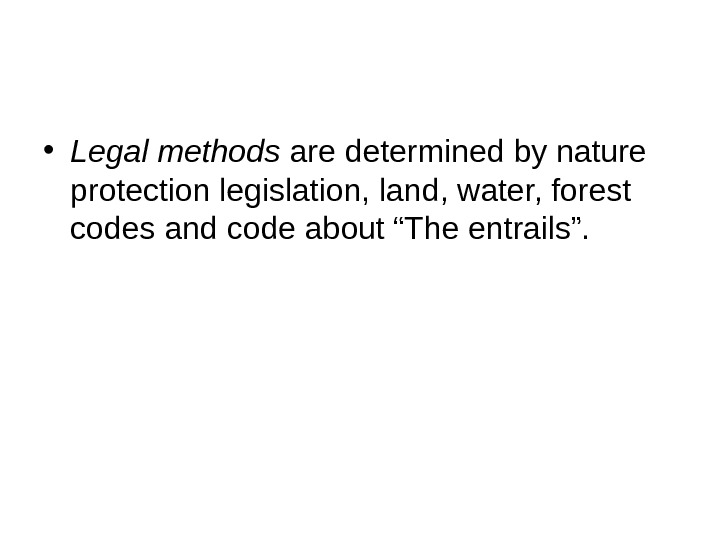 • Legal methods are determined by nature protection legislation, land, water, forest codes and code