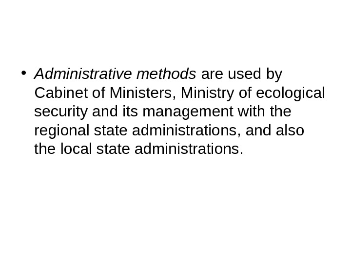 • Administrative methods are used by Cabinet of Ministers, Ministry of ecological security and its