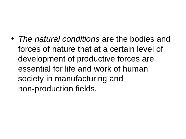 • The natural conditions are the bodies and forces of nature that at a certain