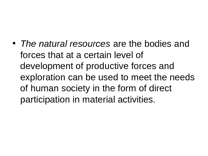 • The natural resources are the bodies and forces that at a certain level of
