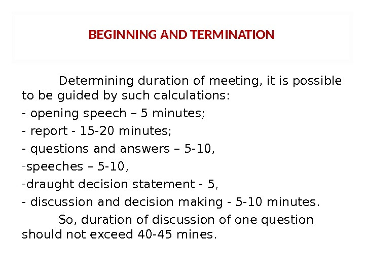 BEGINNING AND TERMINATION Determining duration of meeting, it is possible to be guided by such calculations: