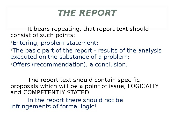 THE REPORT It bears repeating, that report text should consist of such points:  • Entering,