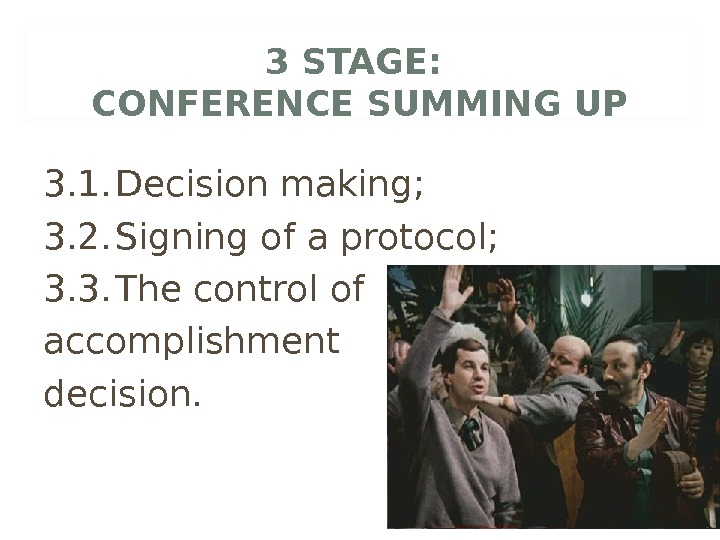 3 STAGE:  CONFERENCE SUMMING UP 3. 1. Decision making; 3. 2. Signing of a protocol;