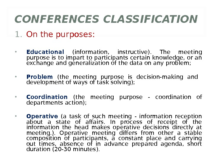 CONFERENCES CLASSIFICATION 1. On the purposes:  • Educational (information,  instructive).  The meeting purpose