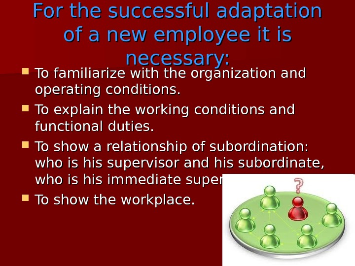 For the successful adaptation of a new employee it is necessary:  To famili ariz e