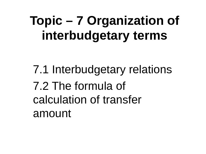 Topic – 7 Organization of interbudgetary terms 7. 1 Interbudgetary relations 7. 2 The formula of