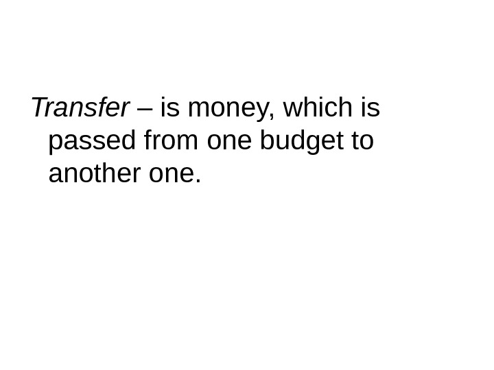 Transfer – is money, which is passed from one budget to another one.