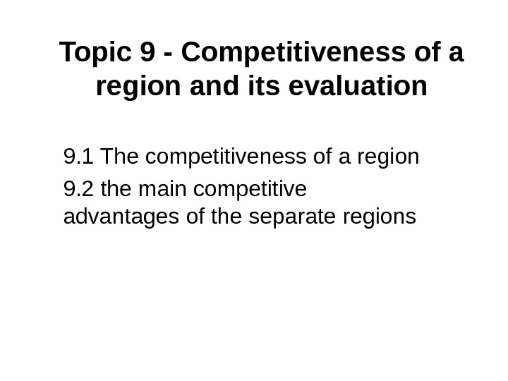 Topic 9 - Competitiveness of a region and its evaluation 9. 1 The competitiveness of a