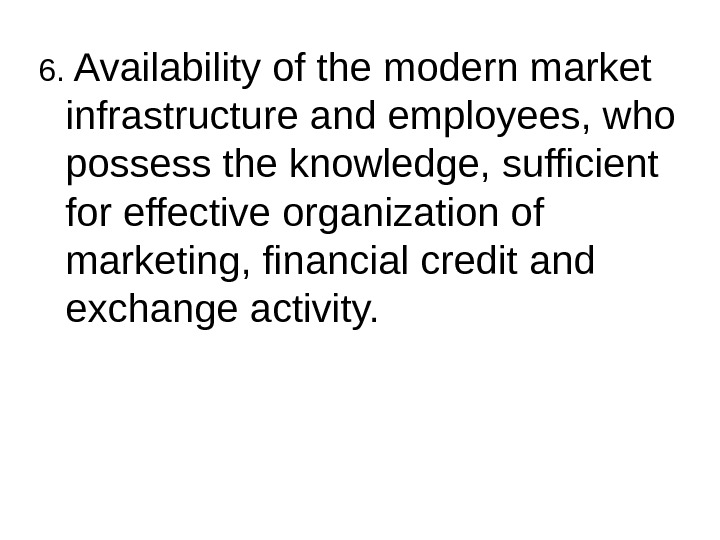 6.  Availability of the modern market infrastructure and employees, who possess the knowledge, sufficient for
