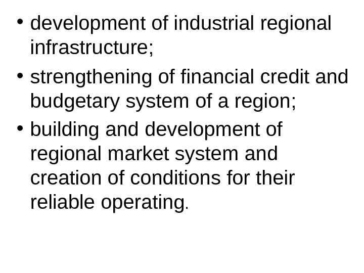 • development of industrial regional infrastructure ;  • strengthening of financial credit and budgetary