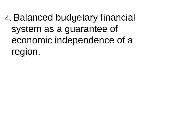 4.  Balanced budgetary financial system as a guarantee of economic independence of a region.
