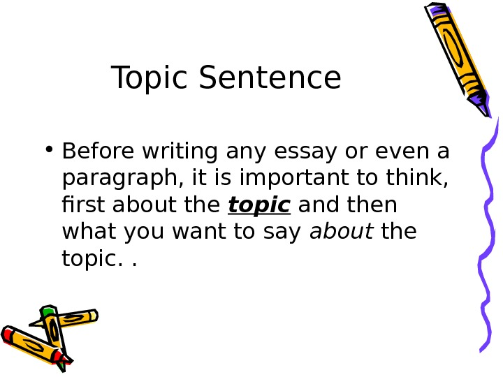 Topic Sentence • Before writing any essay or even a paragraph, it is important to think,