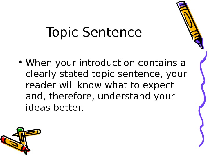 Topic Sentence  • When your introduction contains a clearly stated topic sentence, your reader will