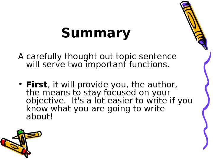 Summary A carefully thought out topic sentence will serve two important functions.  • First ,