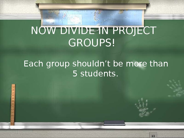 NOW DIVIDE IN PROJECT GROUPS!   Each group shouldn't be more than 5