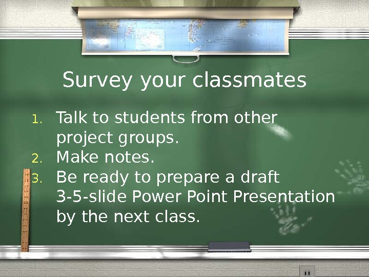 Survey your classmates 1. Talk to students from other project groups. 2. Make notes.