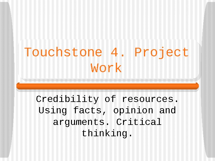 Touchstone 4. Project Work Credibility of resources.  Using facts, opinion and arguments. Critical thinking.