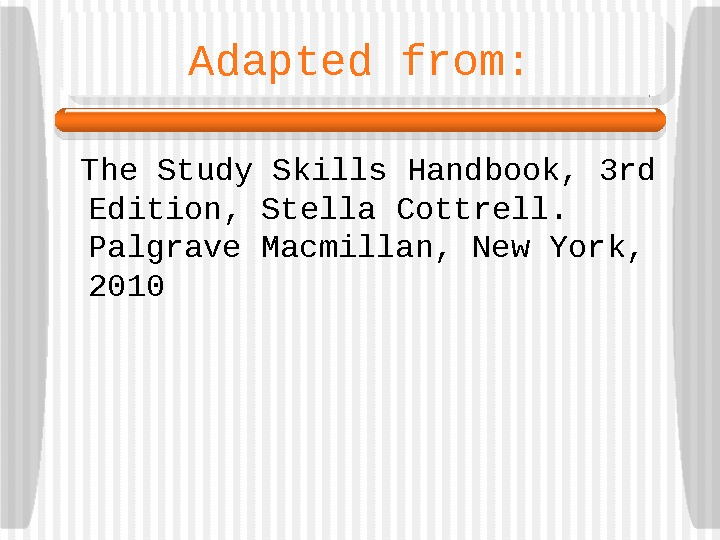 Adapted from:  The Study Skills Handbook, 3 rd Edition, Stella Cottrell.  Palgrave