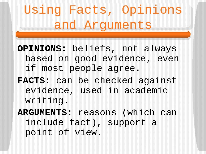 Using Facts, Opinions and Arguments OPINIONS:  beliefs, not always based on good evidence,