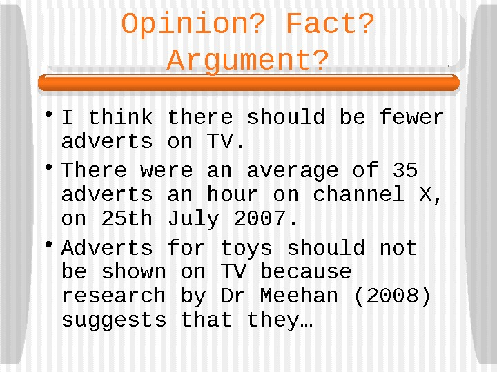 Opinion? Fact?  Argument?  • I think there should be fewer adverts on