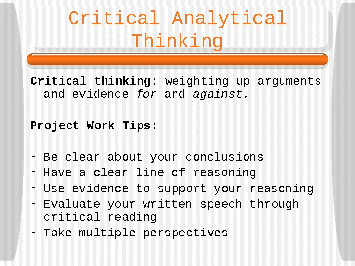 Critical Analytical Thinking Critical thinking:  weighting up arguments and evidence for and against.