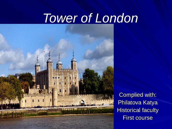 Tower of London Complied with : : Philatova Katya Historical faculty First course