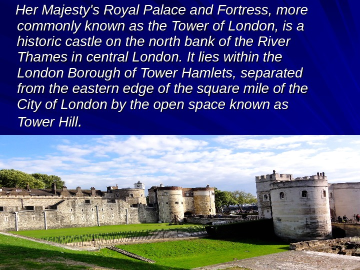 Her Majesty's Royal Palace and Fortress, more commonly known as the Tower of