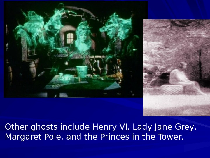 Other ghosts include Henry VI, Lady Jane Grey,  Margaret Pole, and the Princes
