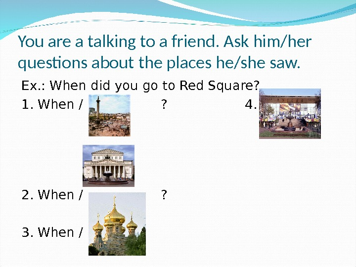 You are a talking to a friend. Ask him/her questions about the places he/she saw. Ex.