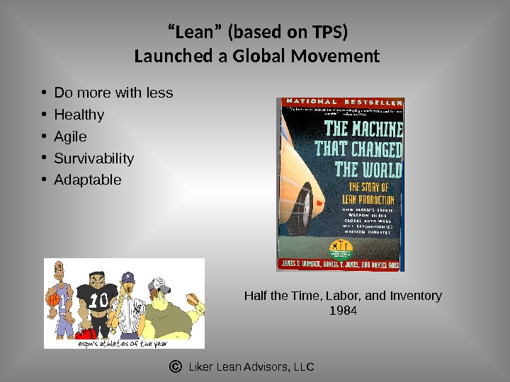 "Liker Lean Advisors, LLC"" Lean"" (based on TPS) Launched a Global Movement • Do more with"
