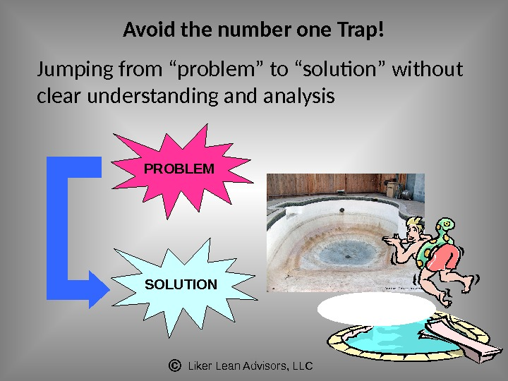 "Liker Lean Advisors, LLC 18 Avoid the number one Trap! Jumping from ""problem"" to ""solution"" without"