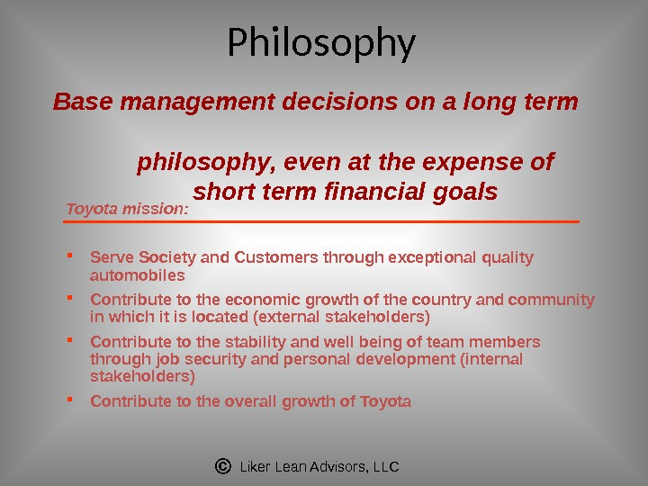 Liker Lean Advisors, LLCBase management decisions on a long term philosophy, even at the expense of