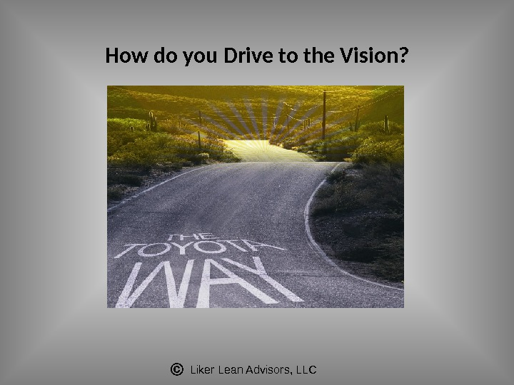 Liker Lean Advisors, LLCHow do you Drive to the Vision?