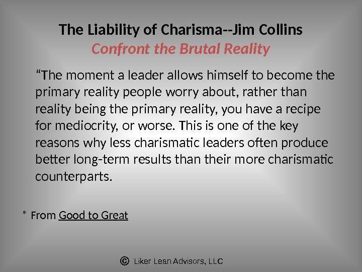 "Liker Lean Advisors, LLCThe Liability of Charisma--Jim Collins Confront the Brutal Reality "" The moment a"