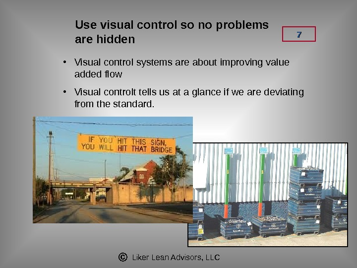 Liker Lean Advisors, LLC 77 Use visual control so no problems are hidden • Visual control