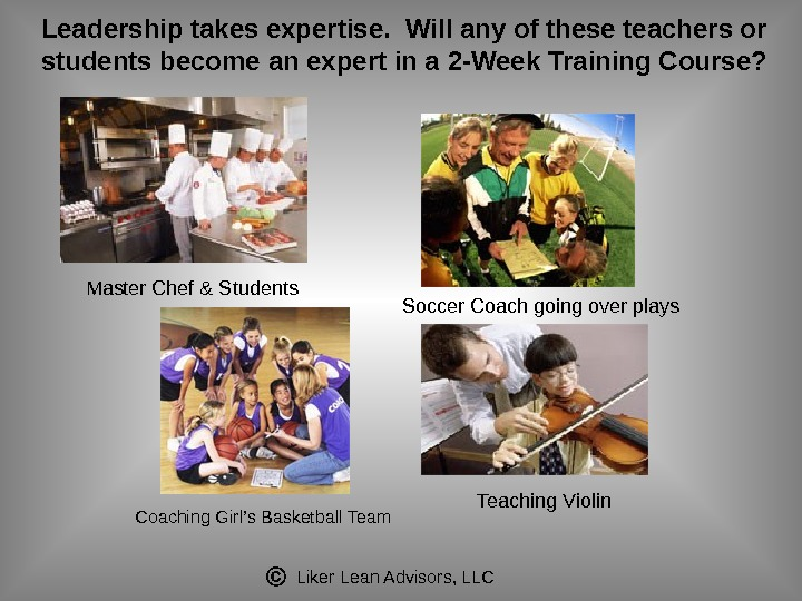 Liker Lean Advisors, LLCLeadership takes expertise.  Will any of these teachers or students become an