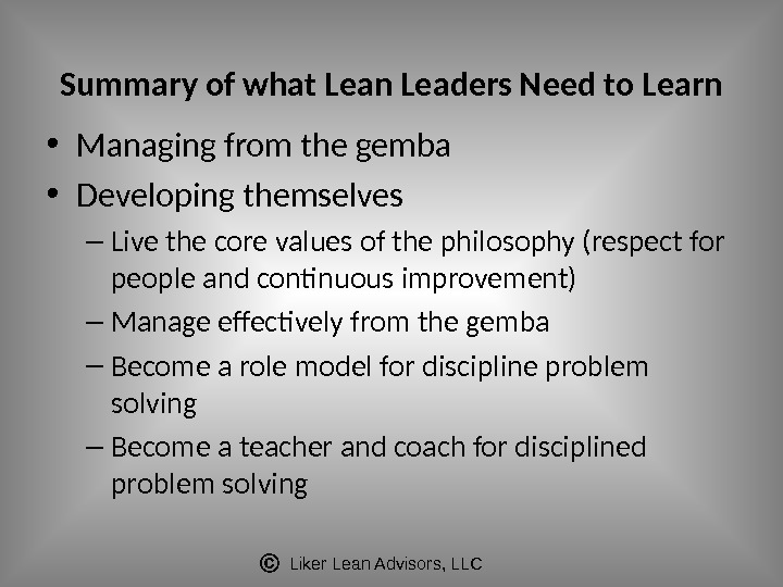 Liker Lean Advisors, LLCSummary of what Lean Leaders Need to Learn • Managing from the gemba