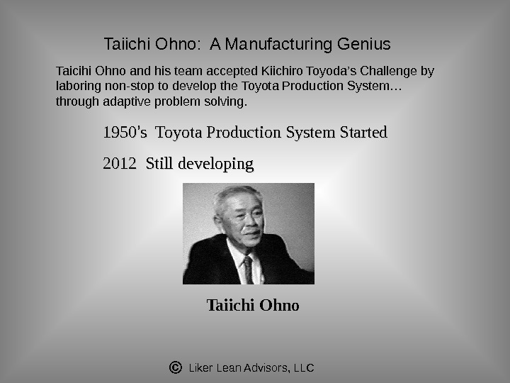 Liker Lean Advisors, LLC 1950 '' s Toyota Production System Started 2012 Still developing Taiichi Ohno.