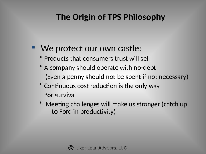 Liker Lean Advisors, LLCThe Origin of TPS Philosophy  We protect our own castle:  *