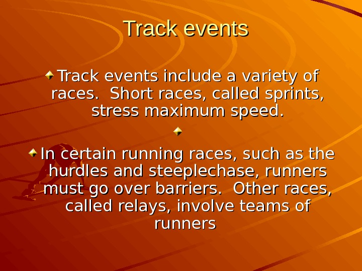 Track events include a variety of races.  Short races, called sprints,  stress