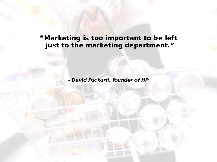 "2 "" Marketing is too important to be left just to the marketing department. "" -"