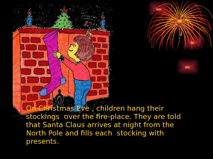 • On Christmas Eve , children hang their stockings over the fire-place. They are told