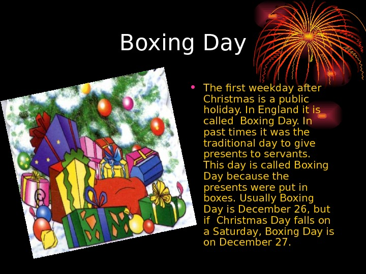 Boxing Day • The first weekday after Christmas is a public holiday. In England