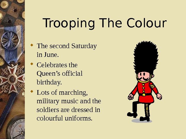 Trooping The Colour The second Saturday in June.  Celebrates the Queen's official birthday.  Lots