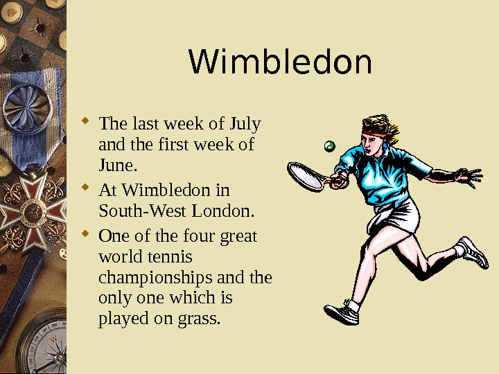 Wimbledon The last week of July and the first week of June.  At Wimbledon in