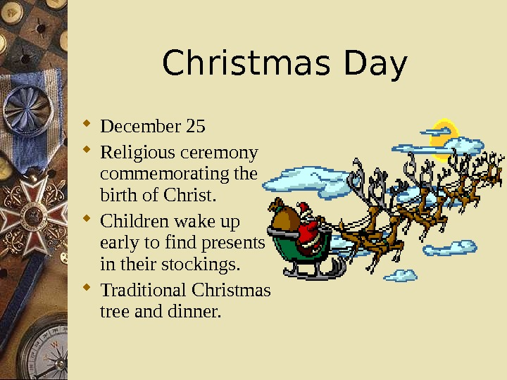 Christmas Day December 25 Religious ceremony commemorating the birth of Christ.  Children wake up early