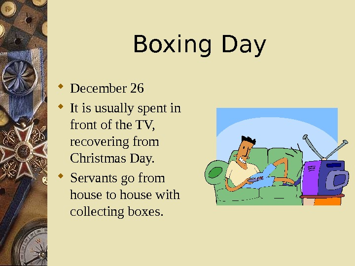 Boxing Day December 26 It is usually spent in front of the TV,  recovering from
