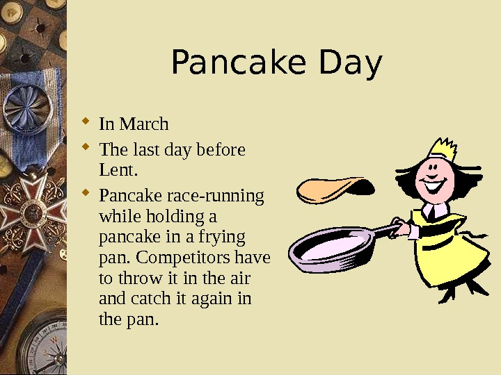 Pancake Day  In March The last day before Lent.  Pancake race-running while holding a