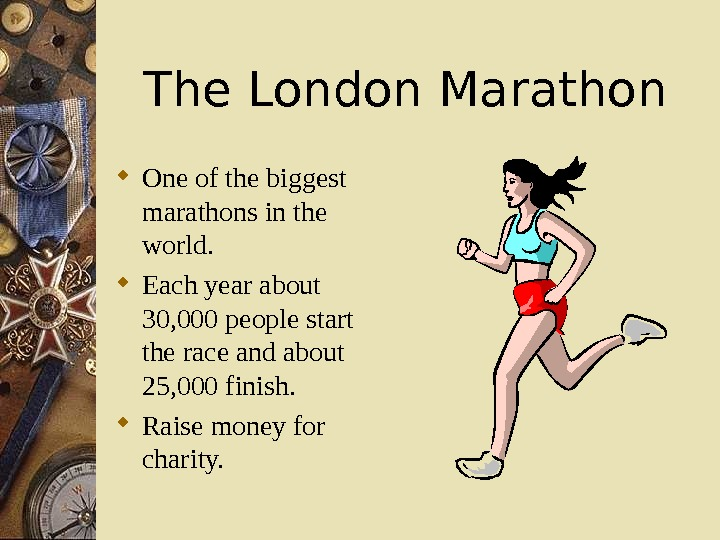 The London Marathon One of the biggest marathons in the world.  Each year about 30,