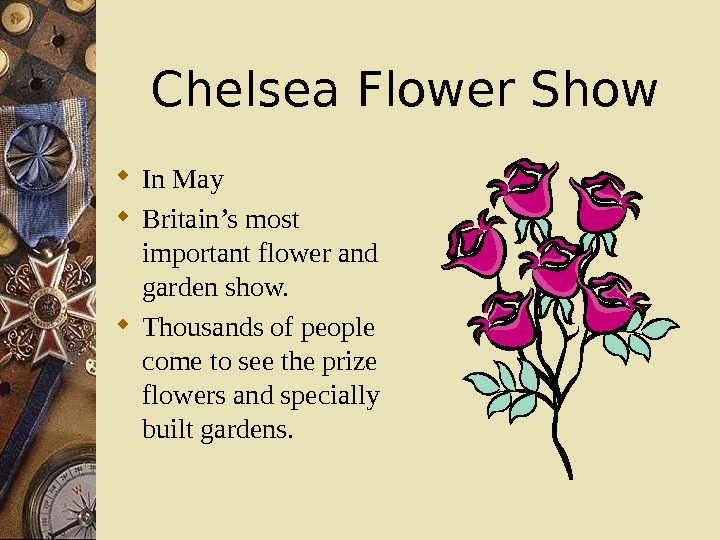 Chelsea Flower Show In May Britain's most important flower and garden show.  Thousands of people